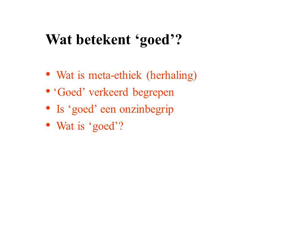 Wat betekent 'goed'? Wat is meta-ethiek (herhaling) 'Goed' verkeerd begrepen Is 'goed' een onzinbegrip Wat is 'goed'?