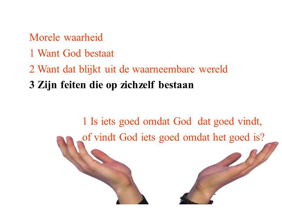 Morele waarheid 1 Want God bestaat 2 Want dat blijkt uit de waarneembare wereld 3 Zijn feiten die op zichzelf bestaan 1 Is iets goed omdat God dat goe