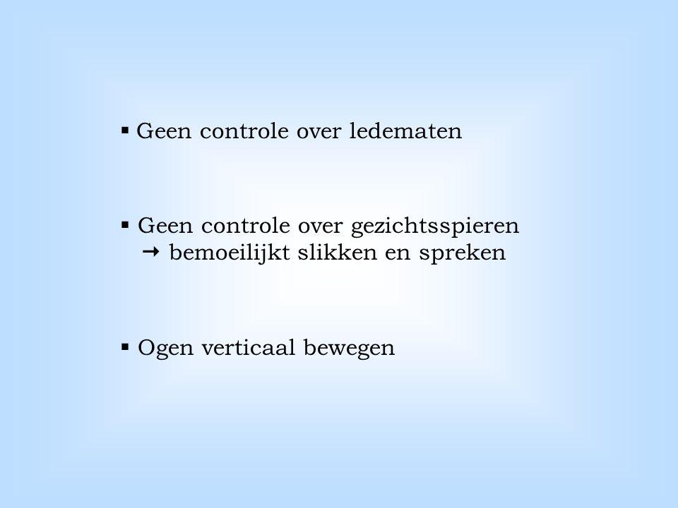  Geen controle over ledematen  Geen controle over gezichtsspieren  bemoeilijkt slikken en spreken  Ogen verticaal bewegen