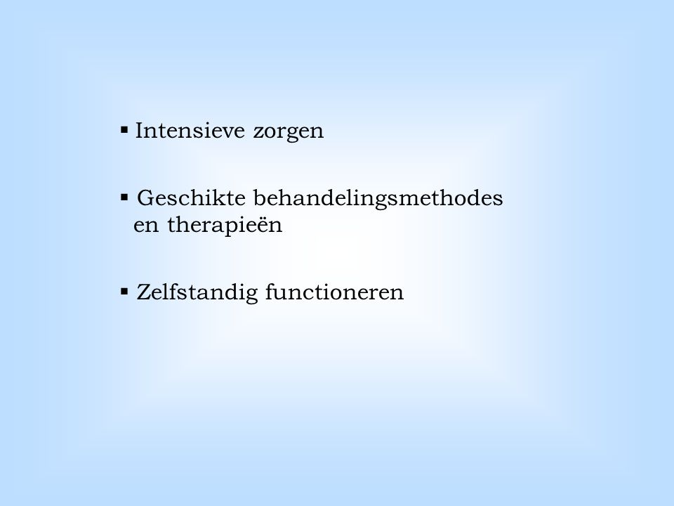  Intensieve zorgen  Geschikte behandelingsmethodes en therapieën  Zelfstandig functioneren