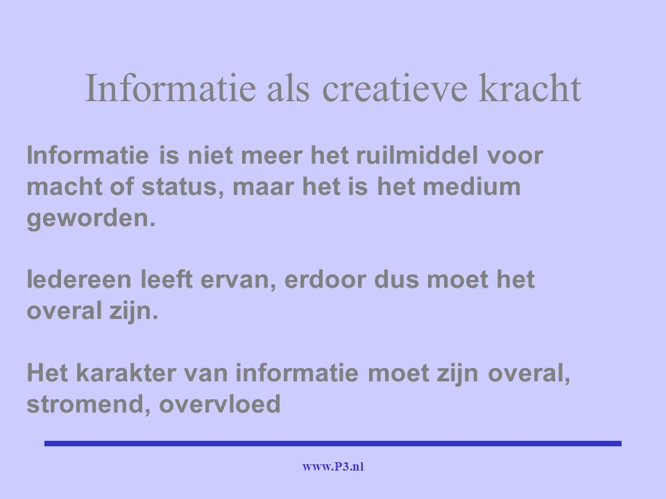 www.P3.nl Informatie als creatieve kracht Informatie is niet meer het ruilmiddel voor macht of status, maar het is het medium geworden. Iedereen leeft