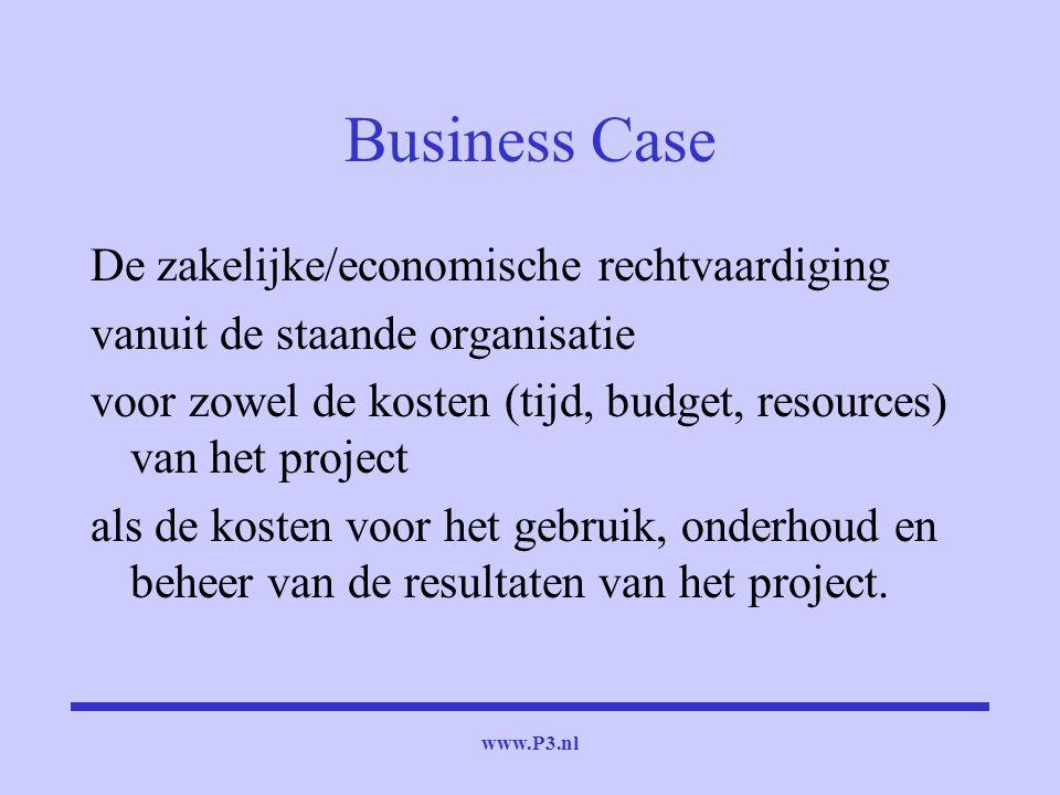 www.P3.nl Business Case De zakelijke/economische rechtvaardiging vanuit de staande organisatie voor zowel de kosten (tijd, budget, resources) van het