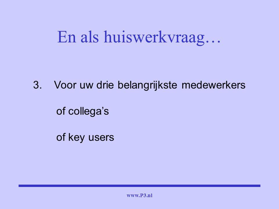 www.P3.nl 3. Voor uw drie belangrijkste medewerkers of collega's of key users En als huiswerkvraag…