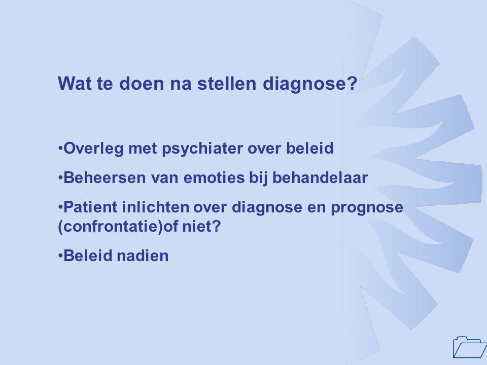 1 Wat te doen na stellen diagnose? Overleg met psychiater over beleid Beheersen van emoties bij behandelaar Patient inlichten over diagnose en prognos