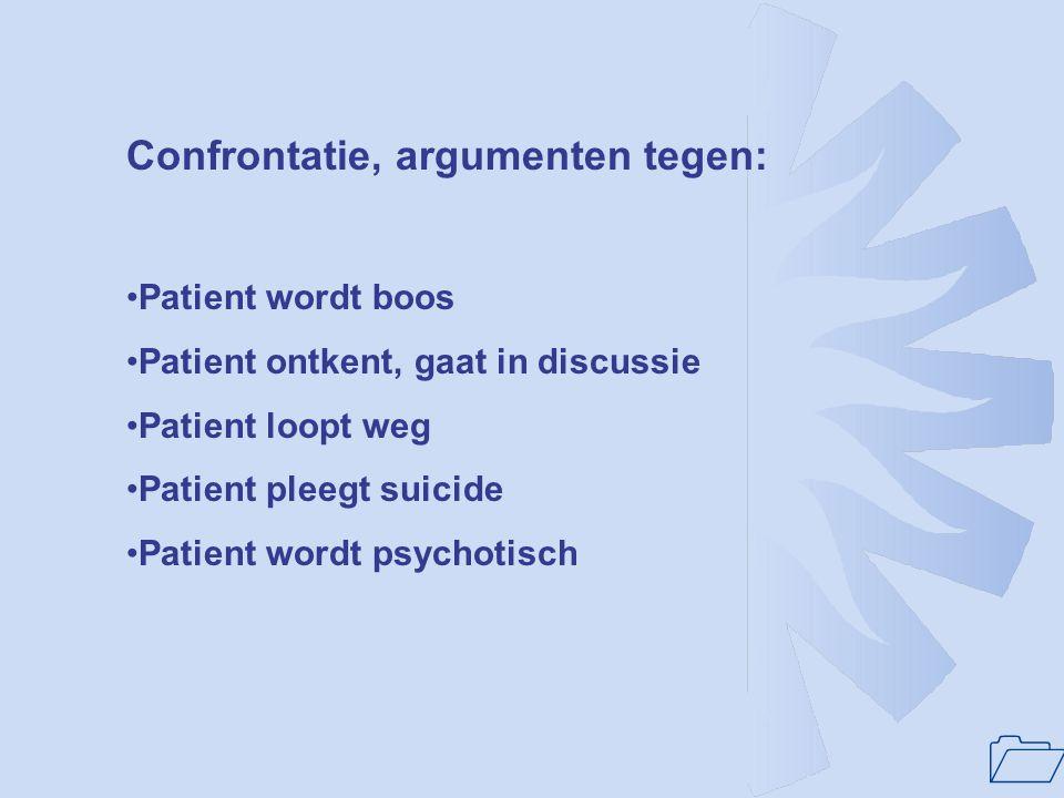 1 Confrontatie, argumenten tegen: Patient wordt boos Patient ontkent, gaat in discussie Patient loopt weg Patient pleegt suicide Patient wordt psychot