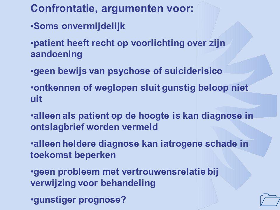 1 Confrontatie, argumenten voor: Soms onvermijdelijk patient heeft recht op voorlichting over zijn aandoening geen bewijs van psychose of suiciderisic