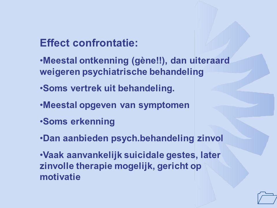1 Effect confrontatie: Meestal ontkenning (gène!!), dan uiteraard weigeren psychiatrische behandeling Soms vertrek uit behandeling. Meestal opgeven va