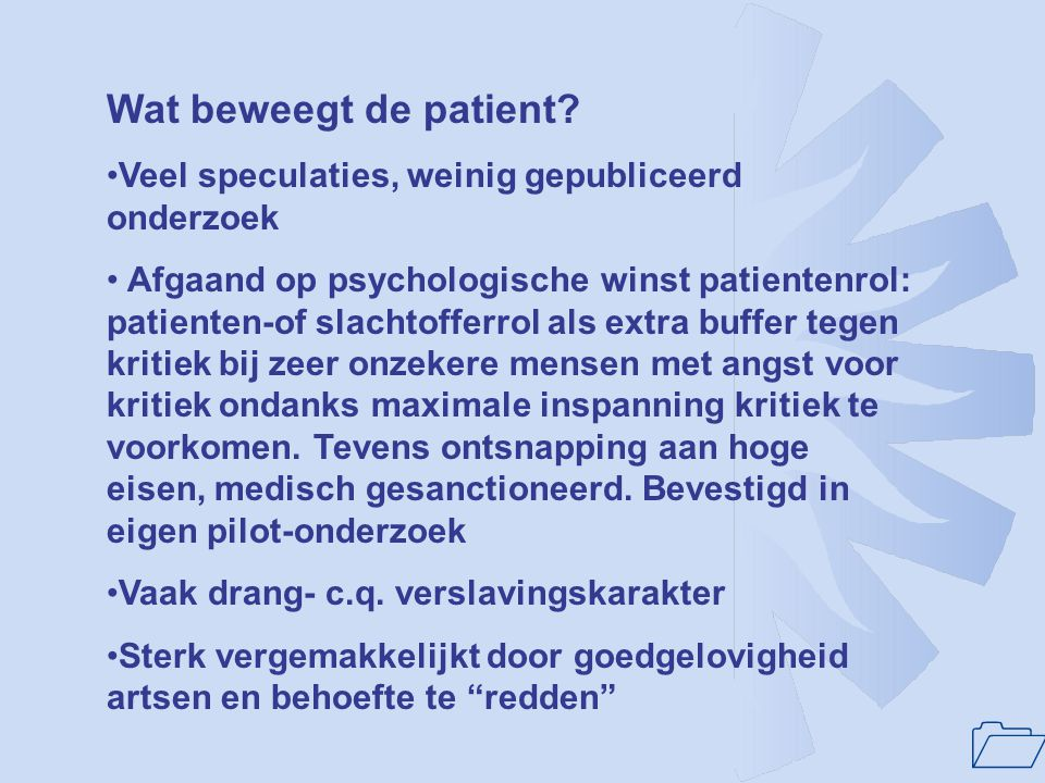 1 Wat beweegt de patient? Veel speculaties, weinig gepubliceerd onderzoek Afgaand op psychologische winst patientenrol: patienten-of slachtofferrol al
