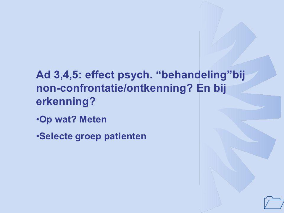 """1 Ad 3,4,5: effect psych. """"behandeling""""bij non-confrontatie/ontkenning? En bij erkenning? Op wat? Meten Selecte groep patienten"""