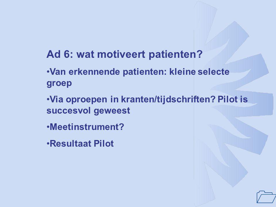 1 Ad 6: wat motiveert patienten? Van erkennende patienten: kleine selecte groep Via oproepen in kranten/tijdschriften? Pilot is succesvol geweest Meet