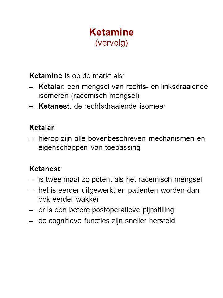 Ketamine (vervolg) Ketamine is op de markt als: –Ketalar: een mengsel van rechts- en linksdraaiende isomeren (racemisch mengsel) –Ketanest: de rechtsdraaiende isomeer Ketalar: –hierop zijn alle bovenbeschreven mechanismen en eigenschappen van toepassing Ketanest: –is twee maal zo potent als het racemisch mengsel –het is eerder uitgewerkt en patienten worden dan ook eerder wakker –er is een betere postoperatieve pijnstilling –de cognitieve functies zijn sneller hersteld