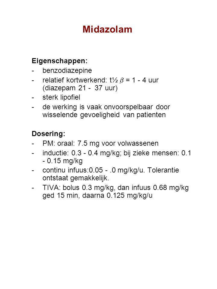 Midazolam Eigenschappen: benzodiazepine relatief kortwerkend: t½  = 1 - 4 uur (diazepam 21 - 37 uur) sterk lipofiel de werking is vaak onvoorspelbaar door wisselende gevoeligheid van patienten Dosering: PM: oraal: 7.5 mg voor volwassenen inductie: 0.3 - 0.4 mg/kg; bij zieke mensen: 0.1 - 0.15 mg/kg continu infuus:0.05 -.0 mg/kg/u.