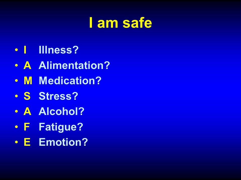 I am safe IIllness? AAlimentation? MMedication? SStress? AAlcohol? FFatigue? EEmotion?