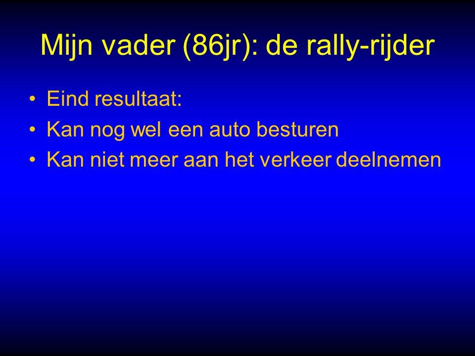 Mijn vader (86jr): de rally-rijder Eind resultaat: Kan nog wel een auto besturen Kan niet meer aan het verkeer deelnemen