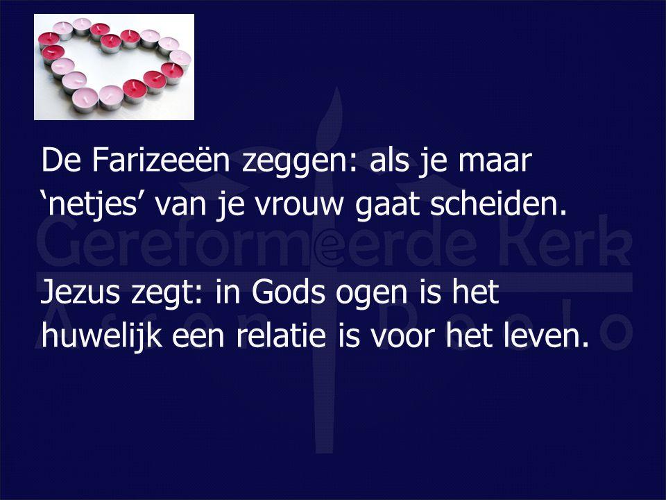 De Farizeeën zeggen: als je maar 'netjes' van je vrouw gaat scheiden. Jezus zegt: in Gods ogen is het huwelijk een relatie is voor het leven.