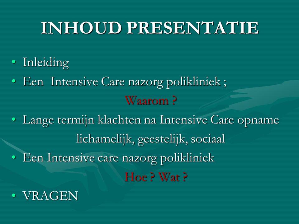 INHOUD PRESENTATIE InleidingInleiding Een Intensive Care nazorg polikliniek ;Een Intensive Care nazorg polikliniek ; Waarom ? Lange termijn klachten n