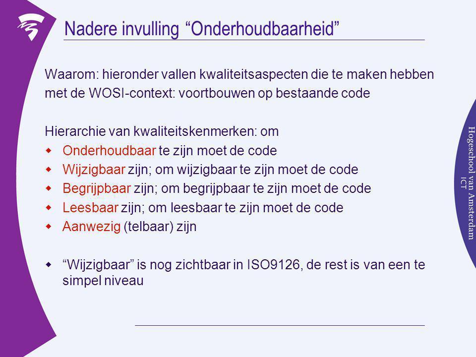 Nadere invulling Onderhoudbaarheid Waarom: hieronder vallen kwaliteitsaspecten die te maken hebben met de WOSI-context: voortbouwen op bestaande code Hierarchie van kwaliteitskenmerken: om  Onderhoudbaar te zijn moet de code  Wijzigbaar zijn; om wijzigbaar te zijn moet de code  Begrijpbaar zijn; om begrijpbaar te zijn moet de code  Leesbaar zijn; om leesbaar te zijn moet de code  Aanwezig (telbaar) zijn  Wijzigbaar is nog zichtbaar in ISO9126, de rest is van een te simpel niveau