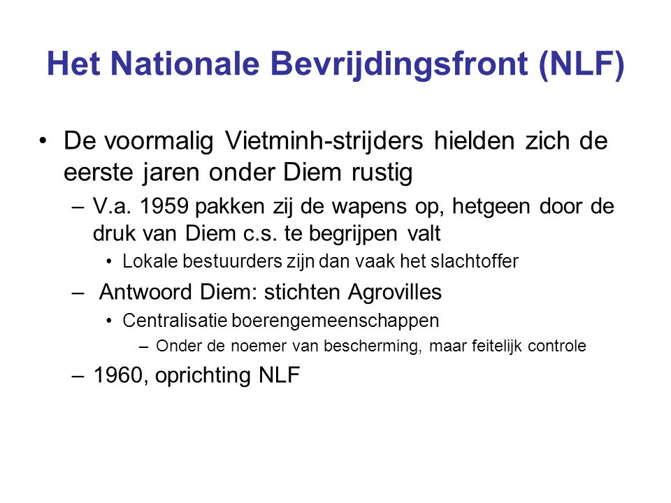 Het Nationale Bevrijdingsfront (NLF) De voormalig Vietminh-strijders hielden zich de eerste jaren onder Diem rustig –V.a. 1959 pakken zij de wapens op