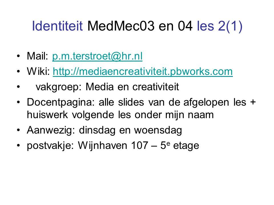 Identiteit MedMec03 en 04 les 2(1) Mail: p.m.terstroet@hr.nlp.m.terstroet@hr.nl Wiki: http://mediaencreativiteit.pbworks.comhttp://mediaencreativiteit.pbworks.com vakgroep: Media en creativiteit Docentpagina: alle slides van de afgelopen les + huiswerk volgende les onder mijn naam Aanwezig: dinsdag en woensdag postvakje: Wijnhaven 107 – 5 e etage