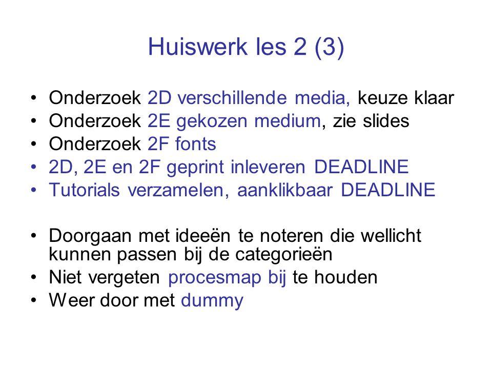 Huiswerk les 2 (3) Onderzoek 2D verschillende media, keuze klaar Onderzoek 2E gekozen medium, zie slides Onderzoek 2F fonts 2D, 2E en 2F geprint inleveren DEADLINE Tutorials verzamelen, aanklikbaar DEADLINE Doorgaan met ideeën te noteren die wellicht kunnen passen bij de categorieën Niet vergeten procesmap bij te houden Weer door met dummy