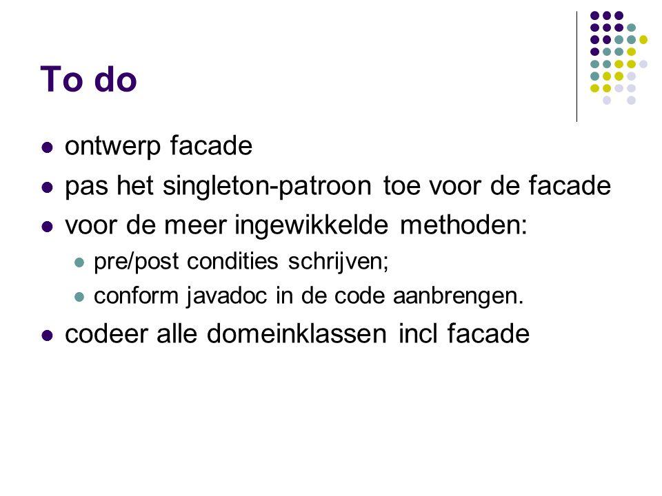 To do ontwerp facade pas het singleton-patroon toe voor de facade voor de meer ingewikkelde methoden: pre/post condities schrijven; conform javadoc in de code aanbrengen.