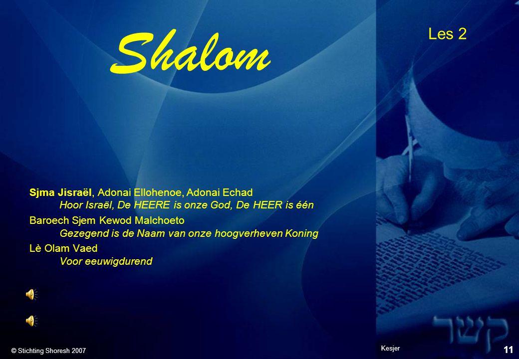 Les 2 © Stichting Shoresh 2007 Shalom Sjma Jisraël, Adonai Ellohenoe, Adonai Echad Hoor Israël, De HEERE is onze God, De HEER is één Baroech Sjem Kewo