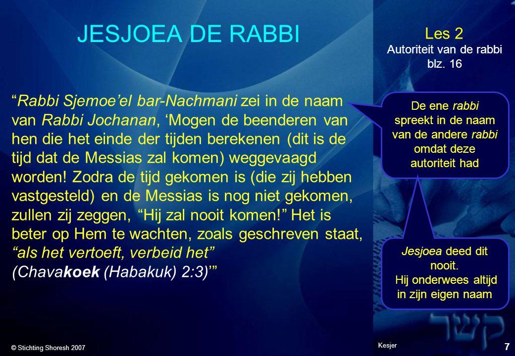 Les 2 © Stichting Shoresh 2007 Kesjer 8 JESJOEA DE RABBI Mattitjahoe 7:28-29 (JNT) Toen Jesjoea deze rede beëindigd had, waren de scharen verbaasd over de manier, waarop hij hen leerde, want hij onderwees hen niet als hun Tora-leraren, maar als één die zelf de autoriteit had.