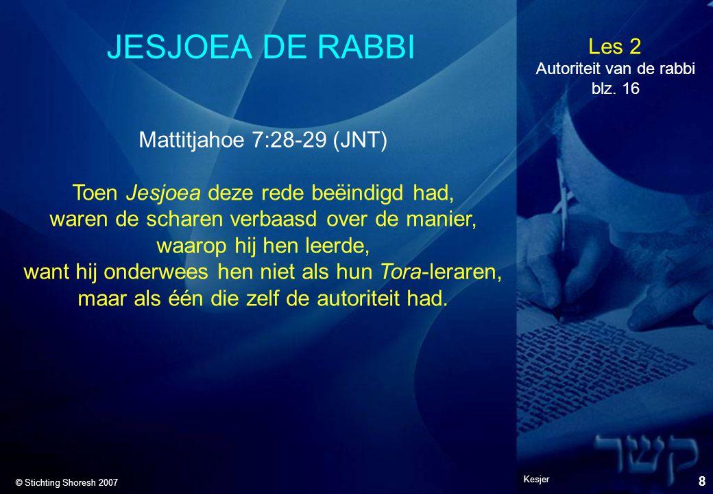 Les 2 © Stichting Shoresh 2007 Kesjer 9 JESJOEA DE RABBI Mattitjahoe 21:23 (JNT) Hij ging het Tempelgebied binnen; en terwijl hij daar leerde, kwamen de hoofd-kohaniem en de oudsten van het volk bij hem en vroegen: Welke s micha heeft u, die u autoriteit geeft om deze dingen te doen.