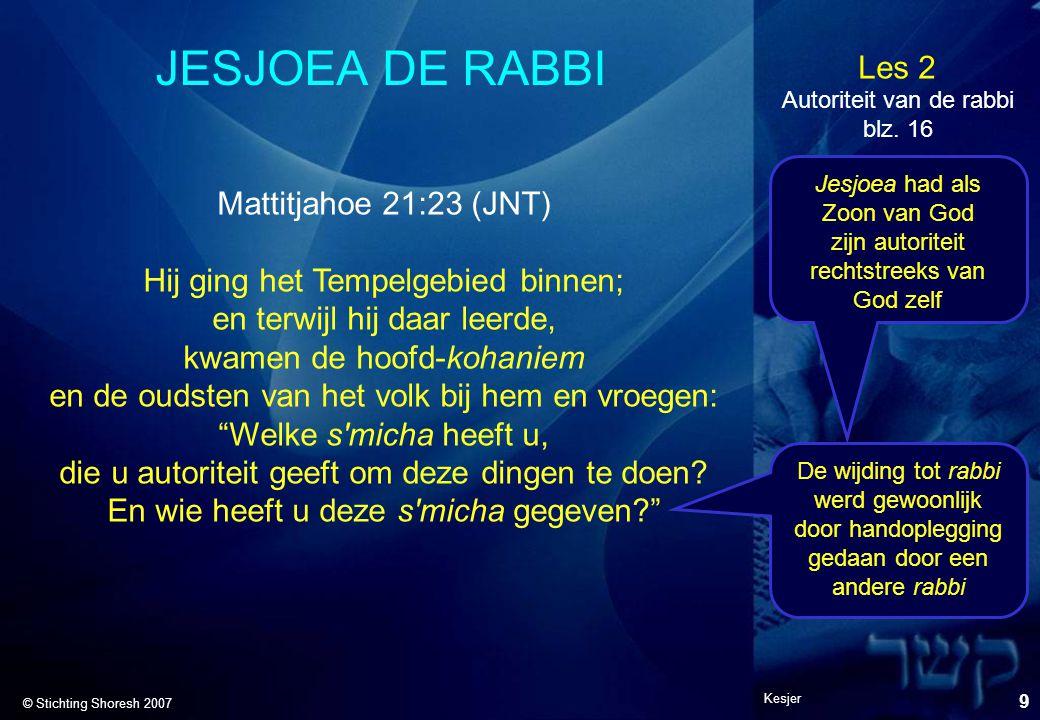 Les 2 © Stichting Shoresh 2007 Kesjer 9 JESJOEA DE RABBI Mattitjahoe 21:23 (JNT) Hij ging het Tempelgebied binnen; en terwijl hij daar leerde, kwamen
