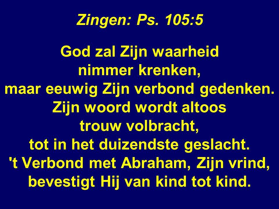 Zingen: Ps.105:5 God zal Zijn waarheid nimmer krenken, maar eeuwig Zijn verbond gedenken.