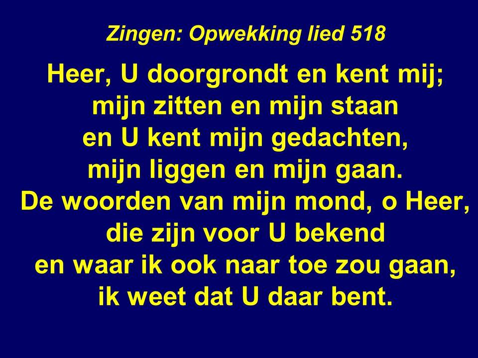 Zingen: Opwekking lied 518 Heer, U doorgrondt en kent mij; mijn zitten en mijn staan en U kent mijn gedachten, mijn liggen en mijn gaan.