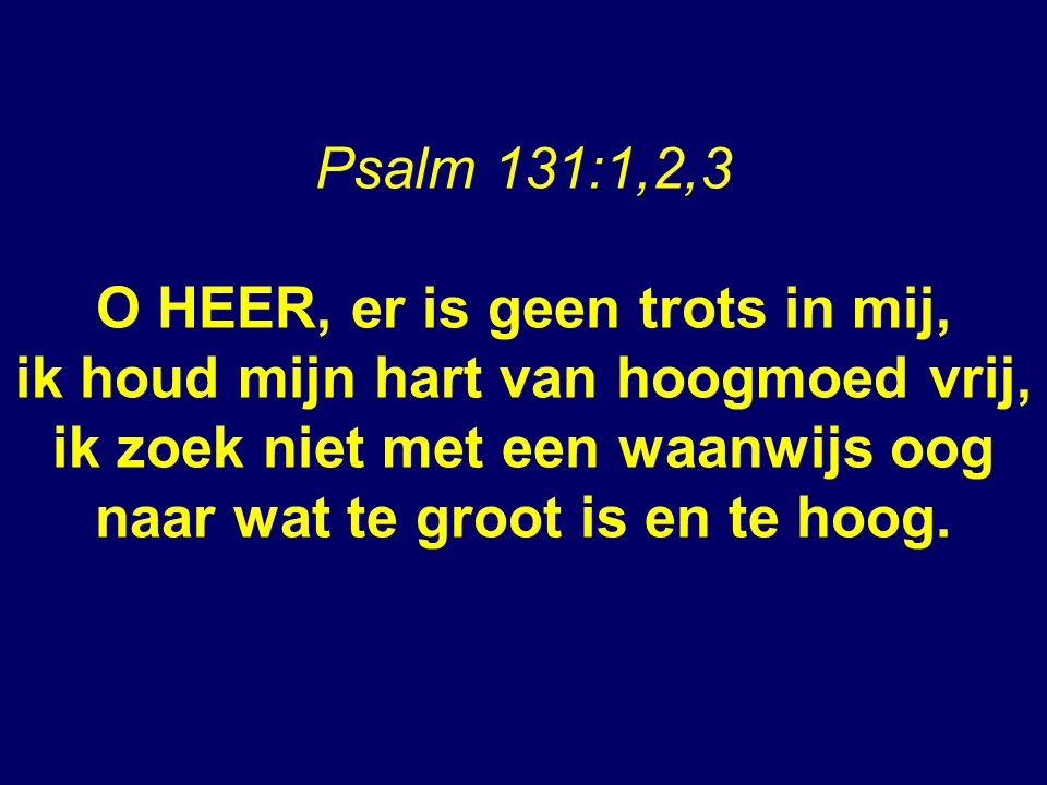 Psalm 131:1,2,3 O HEER, er is geen trots in mij, ik houd mijn hart van hoogmoed vrij, ik zoek niet met een waanwijs oog naar wat te groot is en te hoog.