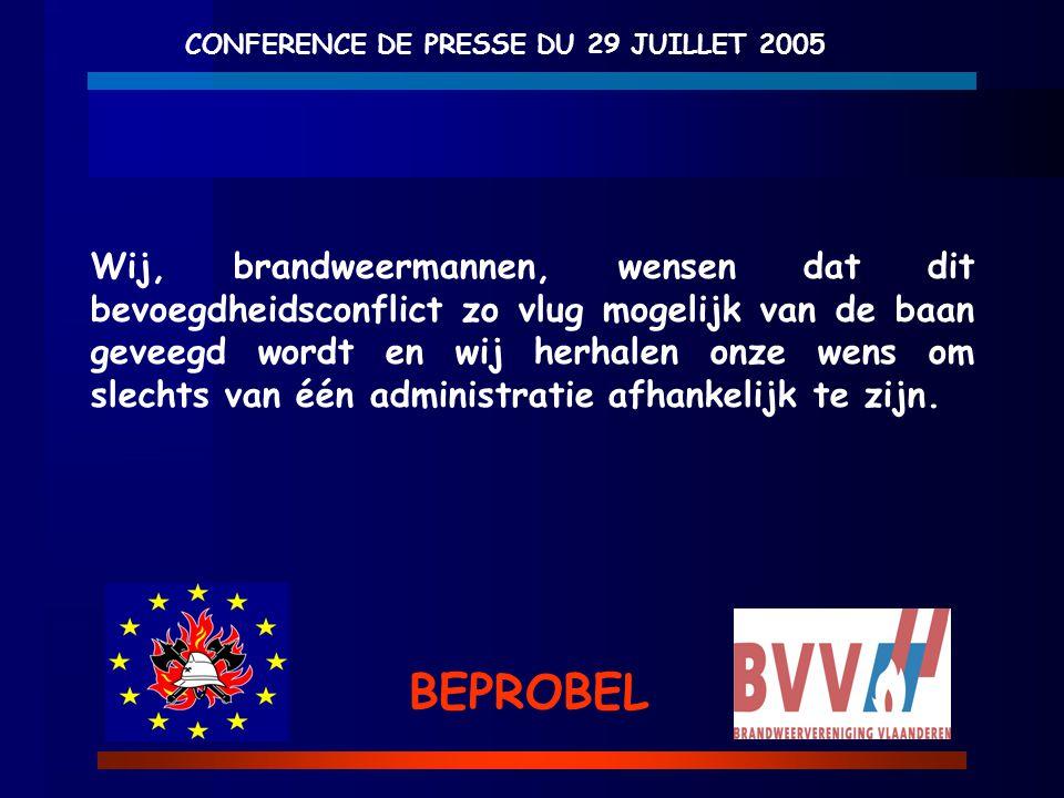 CONFERENCE DE PRESSE DU 29 JUILLET 2005 BEPROBEL Wij, brandweermannen, wensen dat dit bevoegdheidsconflict zo vlug mogelijk van de baan geveegd wordt