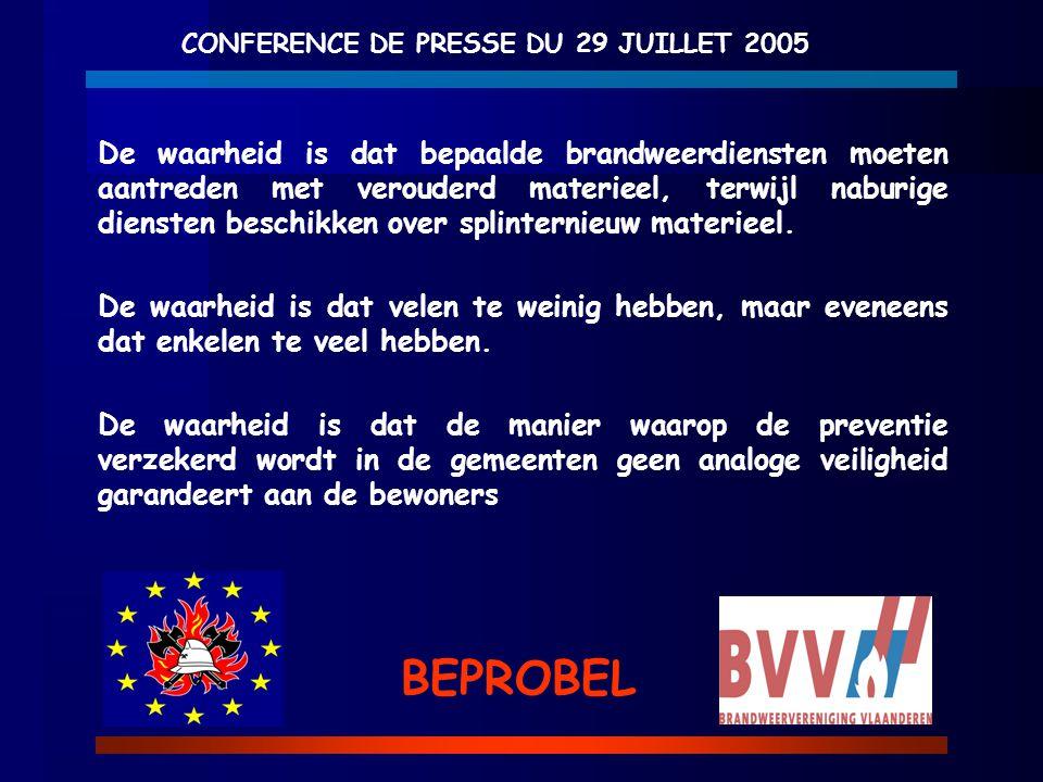 CONFERENCE DE PRESSE DU 29 JUILLET 2005 BEPROBEL De waarheid is dat bepaalde brandweerdiensten moeten aantreden met verouderd materieel, terwijl nabur
