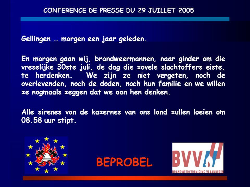 CONFERENCE DE PRESSE DU 29 JUILLET 2005 BEPROBEL Gellingen … morgen een jaar geleden. En morgen gaan wij, brandweermannen, naar ginder om die vreselij