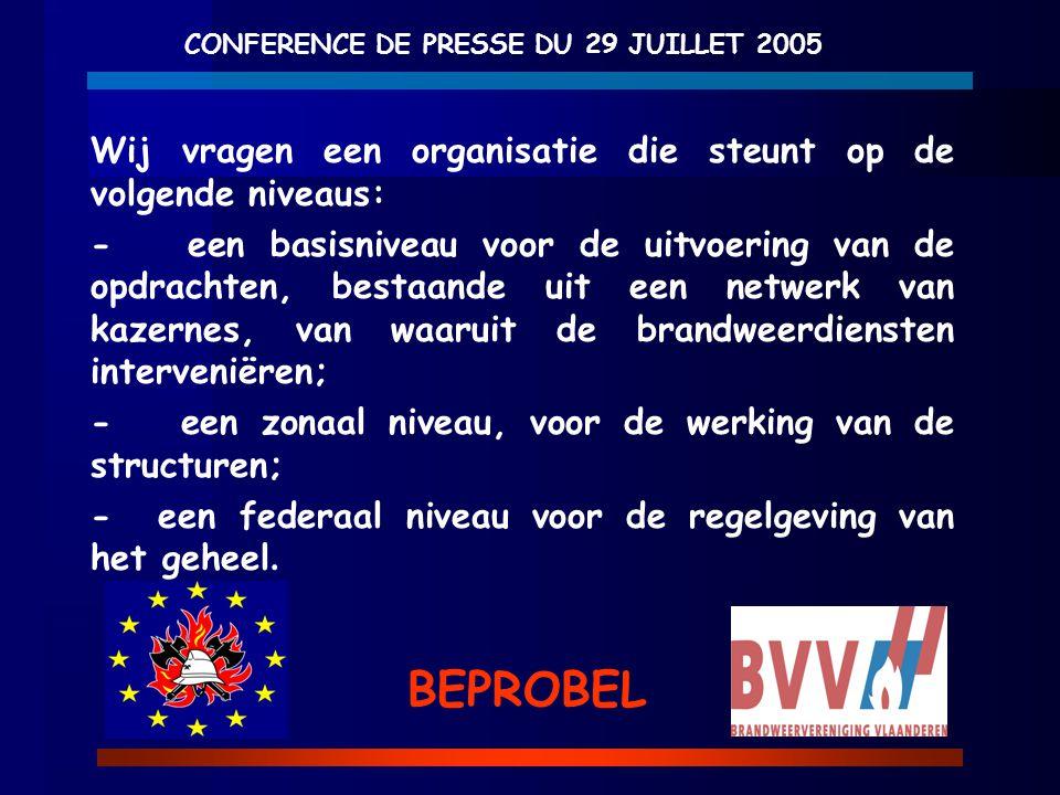 CONFERENCE DE PRESSE DU 29 JUILLET 2005 BEPROBEL Wij vragen een organisatie die steunt op de volgende niveaus: - een basisniveau voor de uitvoering va