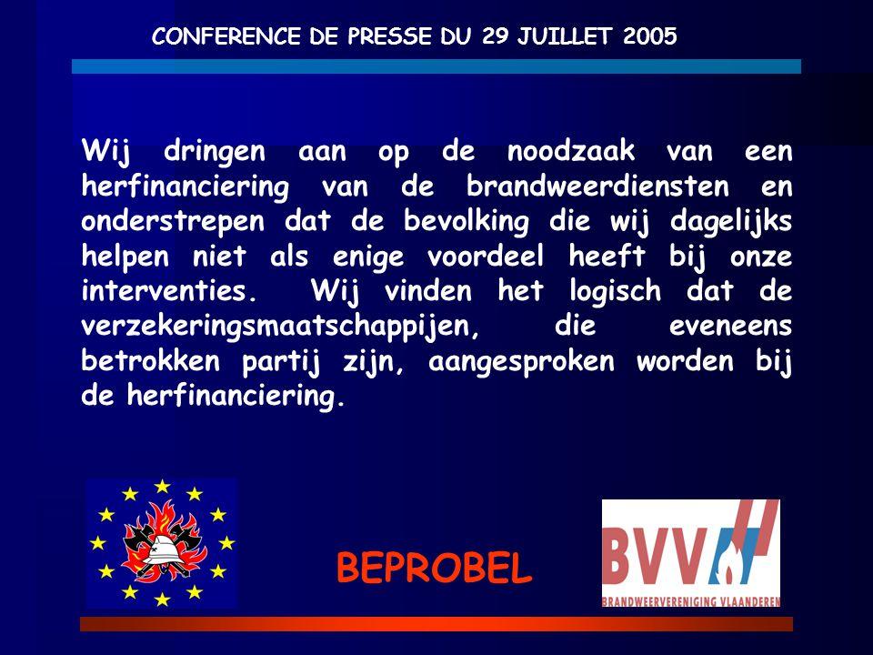 CONFERENCE DE PRESSE DU 29 JUILLET 2005 BEPROBEL Wij dringen aan op de noodzaak van een herfinanciering van de brandweerdiensten en onderstrepen dat d