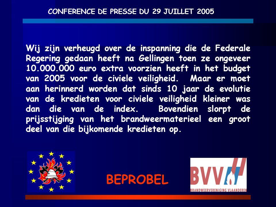 CONFERENCE DE PRESSE DU 29 JUILLET 2005 BEPROBEL Wij zijn verheugd over de inspanning die de Federale Regering gedaan heeft na Gellingen toen ze ongeveer 10.000.000 euro extra voorzien heeft in het budget van 2005 voor de civiele veiligheid.