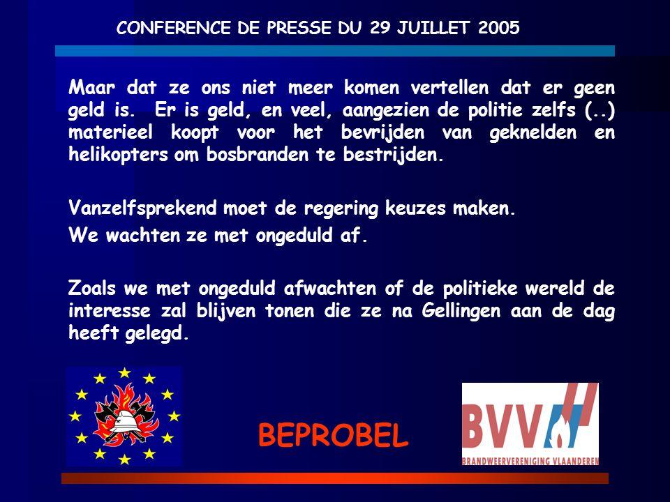 CONFERENCE DE PRESSE DU 29 JUILLET 2005 BEPROBEL Maar dat ze ons niet meer komen vertellen dat er geen geld is. Er is geld, en veel, aangezien de poli