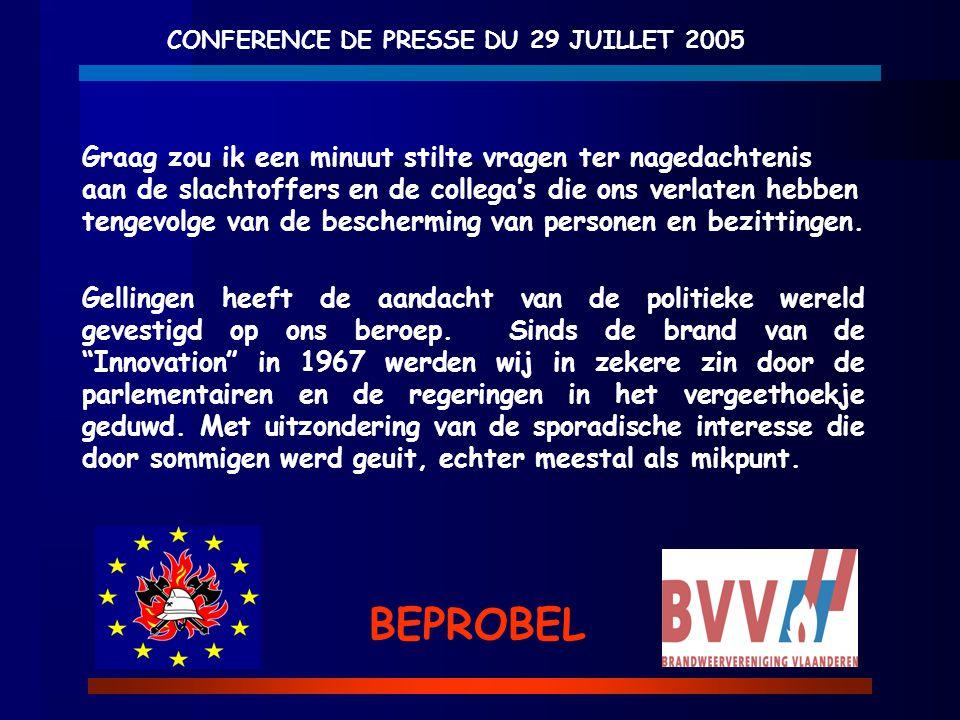 CONFERENCE DE PRESSE DU 29 JUILLET 2005 BEPROBEL Graag zou ik een minuut stilte vragen ter nagedachtenis aan de slachtoffers en de collega's die ons v