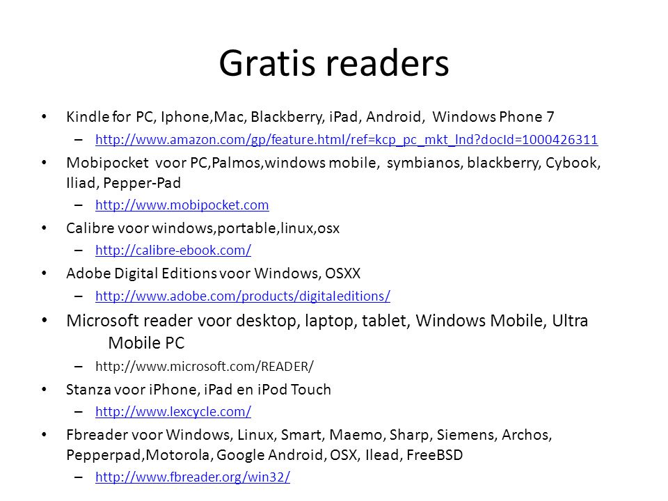 Gratis readers Kindle for PC, Iphone,Mac, Blackberry, iPad, Android, Windows Phone 7 – http://www.amazon.com/gp/feature.html/ref=kcp_pc_mkt_lnd?docId=1000426311 http://www.amazon.com/gp/feature.html/ref=kcp_pc_mkt_lnd?docId=1000426311 Mobipocket voor PC,Palmos,windows mobile, symbianos, blackberry, Cybook, Iliad, Pepper-Pad – http://www.mobipocket.com http://www.mobipocket.com Calibre voor windows,portable,linux,osx – http://calibre-ebook.com/ http://calibre-ebook.com/ Adobe Digital Editions voor Windows, OSXX – http://www.adobe.com/products/digitaleditions/ http://www.adobe.com/products/digitaleditions/ Microsoft reader voor desktop, laptop, tablet, Windows Mobile, Ultra Mobile PC – http://www.microsoft.com/READER/ Stanza voor iPhone, iPad en iPod Touch – http://www.lexcycle.com/ http://www.lexcycle.com/ Fbreader voor Windows, Linux, Smart, Maemo, Sharp, Siemens, Archos, Pepperpad,Motorola, Google Android, OSX, Ilead, FreeBSD – http://www.fbreader.org/win32/ http://www.fbreader.org/win32/