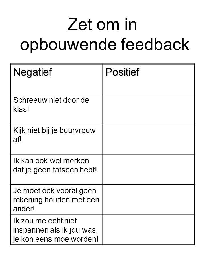 Zet om in opbouwende feedback NegatiefPositief Schreeuw niet door de klas! Kijk niet bij je buurvrouw af! Ik kan ook wel merken dat je geen fatsoen he