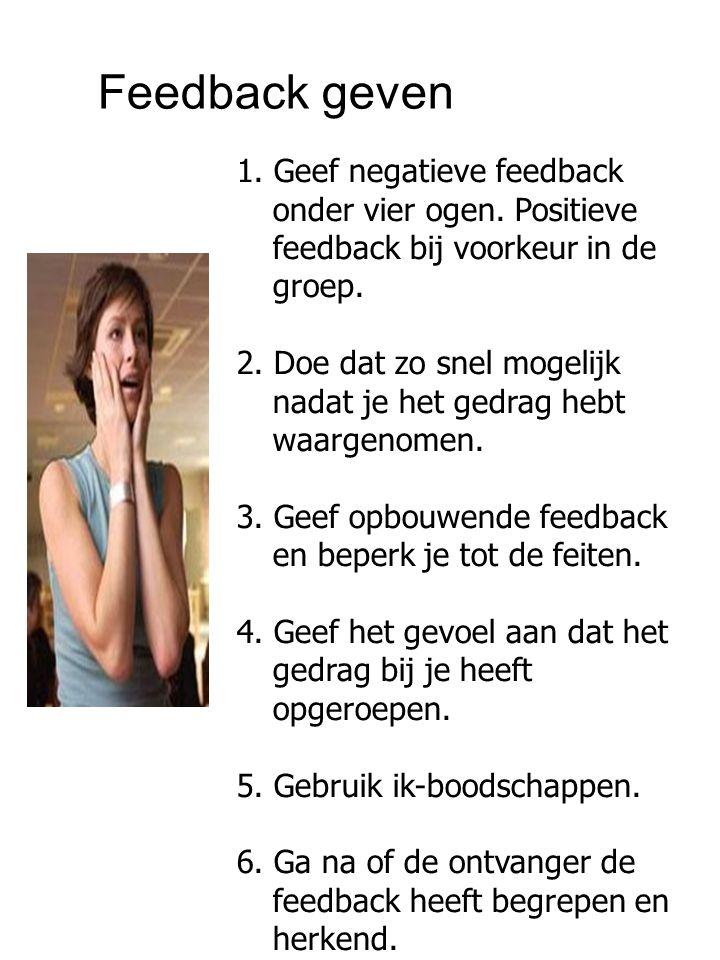 1. Geef negatieve feedback onder vier ogen. Positieve feedback bij voorkeur in de groep. 2. Doe dat zo snel mogelijk nadat je het gedrag hebt waargeno