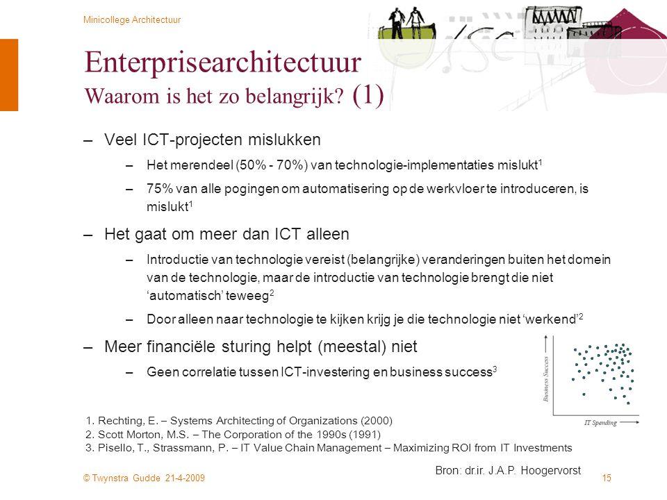 © Twynstra Gudde 21-4-2009 Minicollege Architectuur 15 Enterprisearchitectuur Waarom is het zo belangrijk? (1) –Veel ICT-projecten mislukken –Het mere