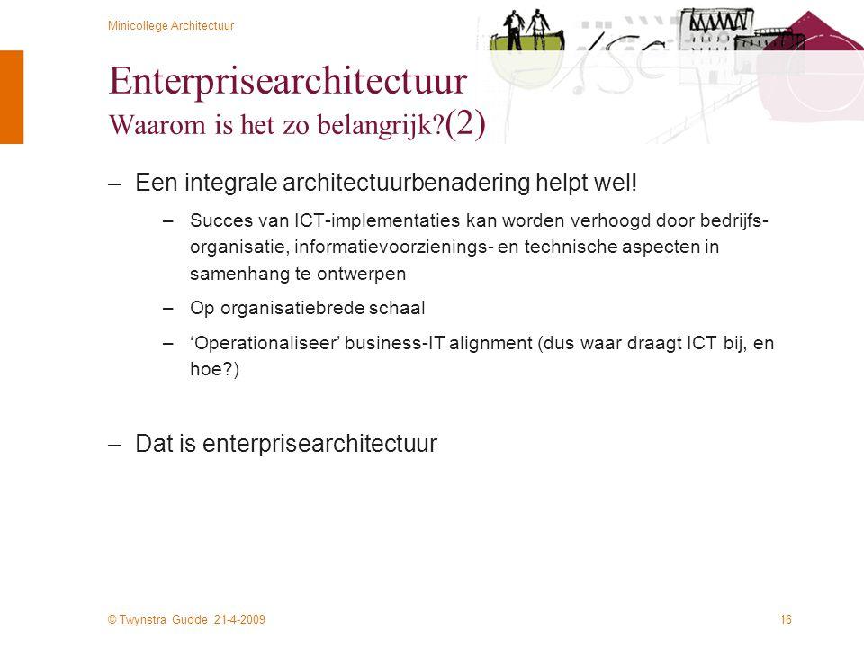 © Twynstra Gudde 21-4-2009 Minicollege Architectuur 16 Enterprisearchitectuur Waarom is het zo belangrijk? (2) –Een integrale architectuurbenadering h