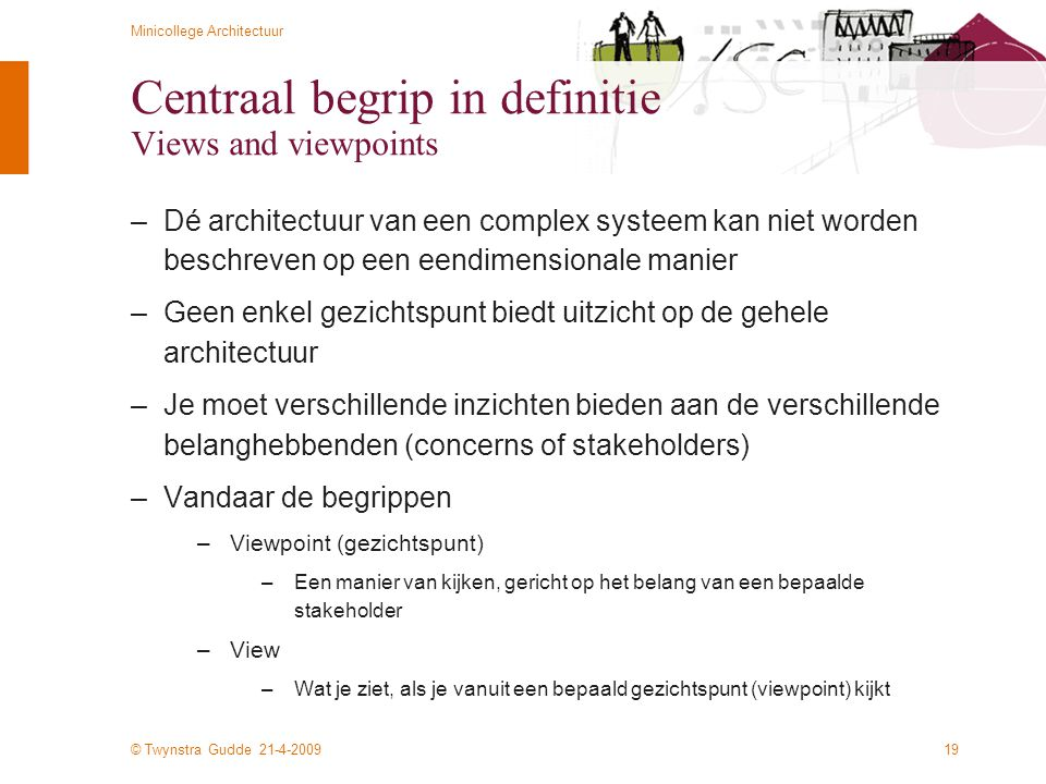 © Twynstra Gudde 21-4-2009 Minicollege Architectuur 19 Centraal begrip in definitie Views and viewpoints –Dé architectuur van een complex systeem kan