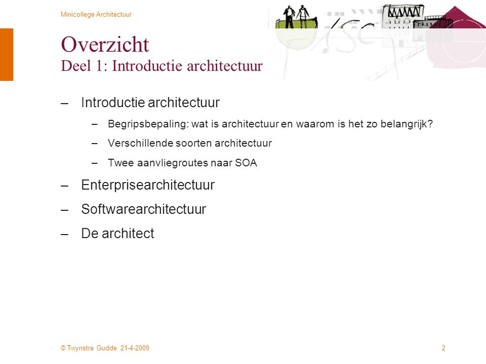 © Twynstra Gudde 21-4-2009 Minicollege Architectuur 23 Voorbeelden van architectuurraamwerken –Theoretische raamwerken –Zachman Architecture Framework (het 'oerraamwerk') –TOGAF (The Open Group Architecture Framework) –DYA (Sogeti) –Praktische toepassingen –Voorbeeld Centrum voor Werk en Inkomen –Twynstra Gudde