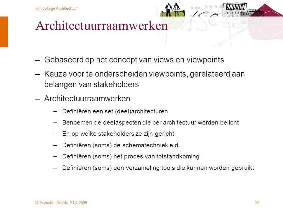 © Twynstra Gudde 21-4-2009 Minicollege Architectuur 22 Architectuurraamwerken –Gebaseerd op het concept van views en viewpoints –Keuze voor te ondersc