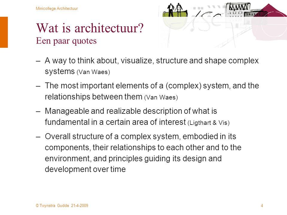 © Twynstra Gudde 21-4-2009 Minicollege Architectuur 55 Modules en objectoriëntatie –Modules –Groepering van functionaliteit en gegevensverzamelingen –Hoger abstractieniveau dan functies, eenheid van (overigens beperkt) hergebruik –Min of meer zelfstandig realiseerbaar en implementeerbaar –Objectoriëntatie –Eigenlijk een programmeerconcept –Objecten zijn een directere representatie van objecten in de reële wereld –Objecten combineren structuur (statische aspect) en gedrag (dynamische aspect) in een ontwerp- en programmeerconcept –Scheiding van interface en implementatie