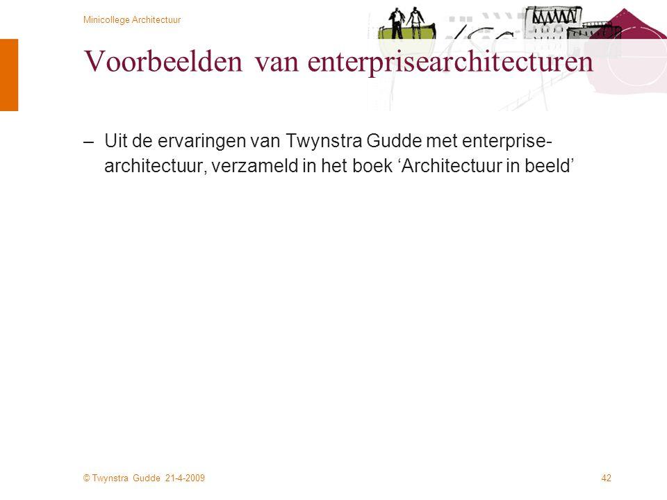 © Twynstra Gudde 21-4-2009 Minicollege Architectuur 42 Voorbeelden van enterprisearchitecturen –Uit de ervaringen van Twynstra Gudde met enterprise- a